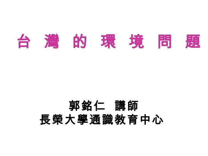 郭銘仁  講師 長榮大學通識教育中心  台  灣  的  環  境  問  題