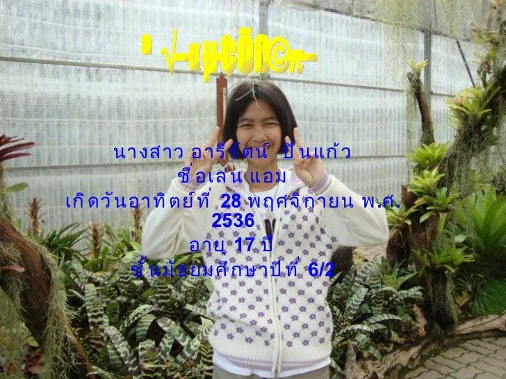 นางสาว อารีรัตน์  ปิ่นแก้ว ชื่อเล่น แอม เกิดวันอาทิตย์ที่  28  พฤศจิกายน พ . ศ .2536 อายุ  17  ปี ชั้นมัธยมศึกษาปีที่  6/2...