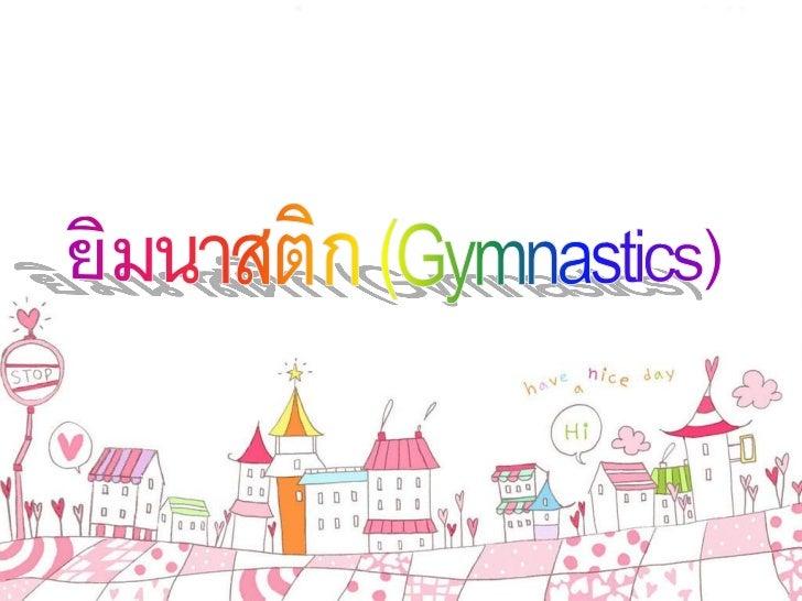 ยิมนาสติก (Gymnastics) เป็ นกีฬาสากลประเภทหนึ่งที่จัดเข้ าแข่ งขันในกีฬาโอลิมปิ ก ยิมนาสติกมาจากภาษากรีกว่ าGymnos แปลว่ า...
