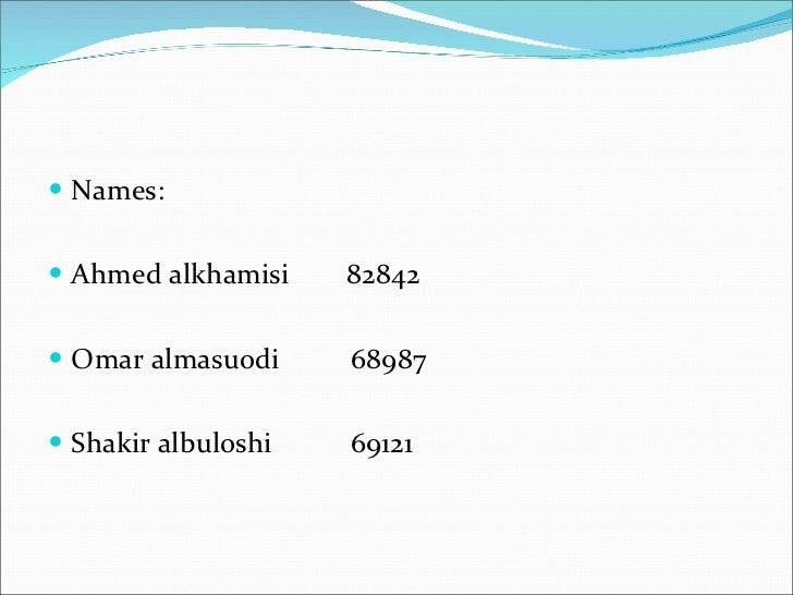 <ul><li>Names:  </li></ul><ul><li>Ahmed alkhamisi  82842 </li></ul><ul><li>Omar almasuodi  68987 </li></ul><ul><li>Shakir ...