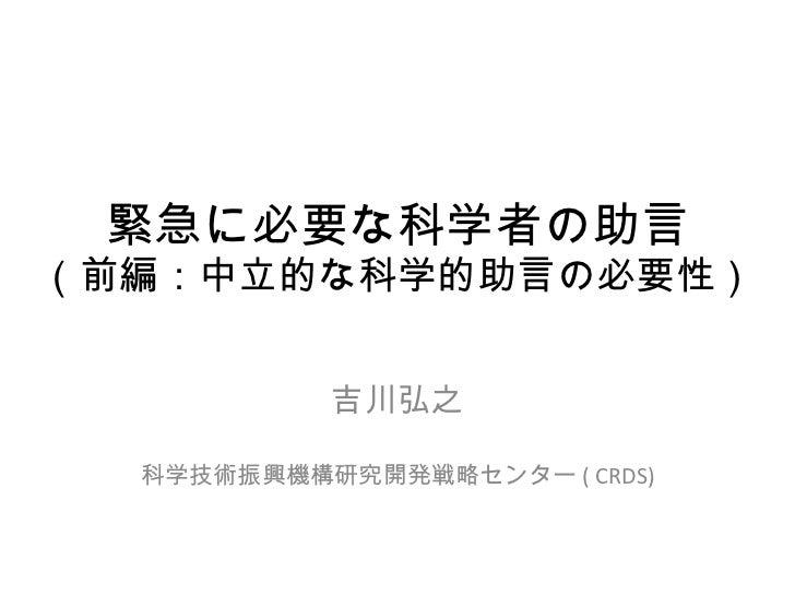 緊急に必要な科学者の助言 (前編: 中立的な科学的助言 の必要性) 吉川弘之 科学技術振興機構研究開発戦略センター ( CRDS)