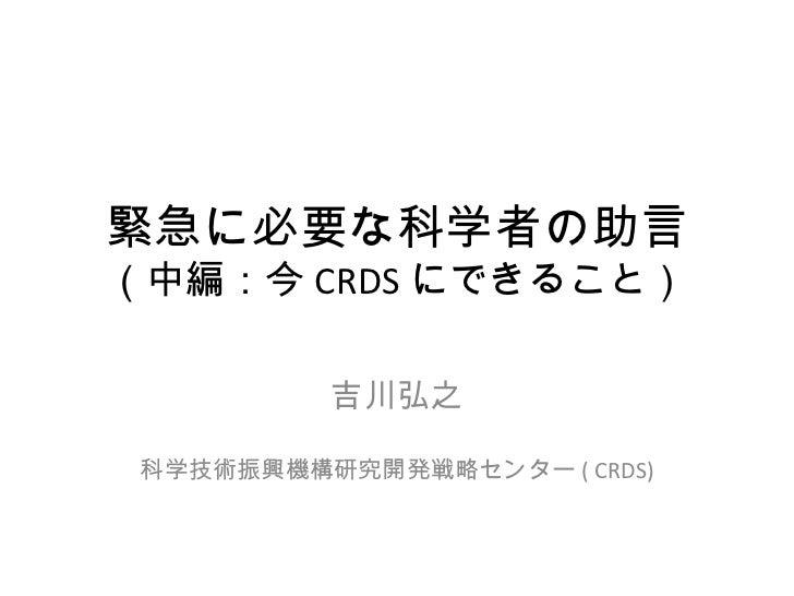 緊急に必要な科学者の助言 (中編:今 CRDS にできること) 吉川弘之 科学技術振興機構研究開発戦略センター ( CRDS)