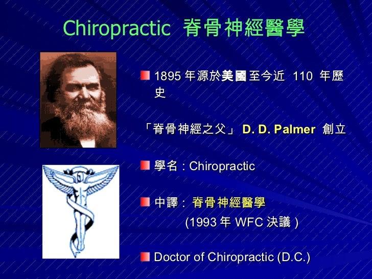 <ul><li>1895 年源於 美國 至今近  110  年歷史 </li></ul><ul><li>「脊骨神經之父」 D. D. Palmer   創立  </li></ul><ul><li>學名 : Chiropractic  </li>...