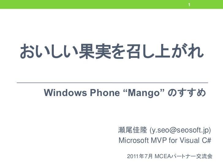 """1おいしい果実を召し上がれ Windows Phone """"Mango"""" のすすめ            瀬尾佳隆 (y.seo@seosoft.jp)            Microsoft MVP for Visual C#        ..."""