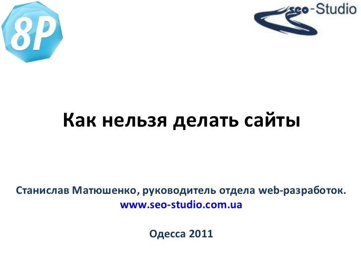 Как нельзя делать сайты Станислав Матюшенко, руководитель отдела  web -разработок. www.seo-studio.com.ua Одесса 2011