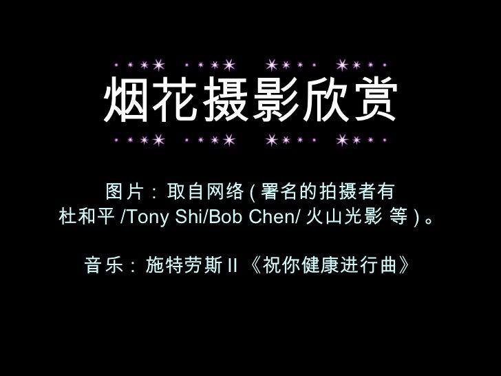 图片 :  取自网络 ( 署名的拍摄者有 杜和平 /Tony Shi/Bob Chen/ 火山光影 等 ) 。 音乐 :  施特劳斯 II 《祝你健康进行曲》 烟花摄影欣赏