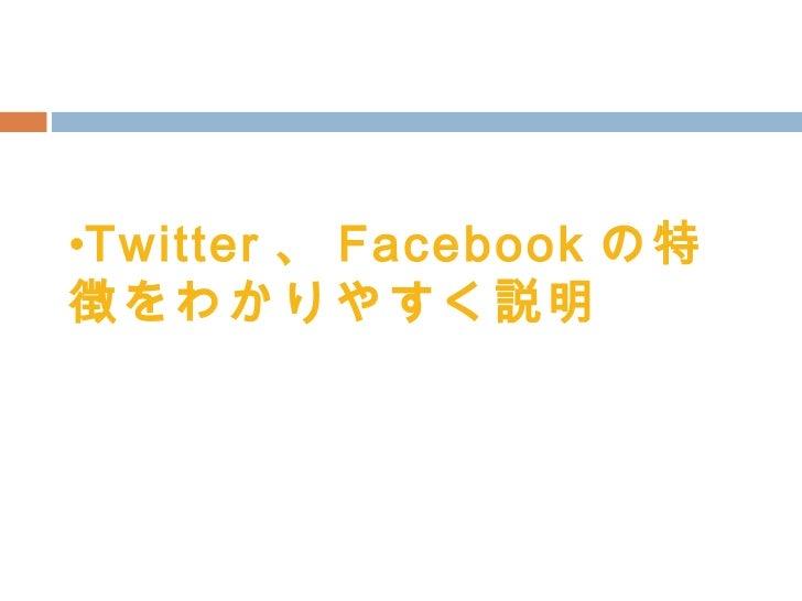 <ul><li>Twitter 、 Facebook の特徴をわかりやすく説明 </li></ul>