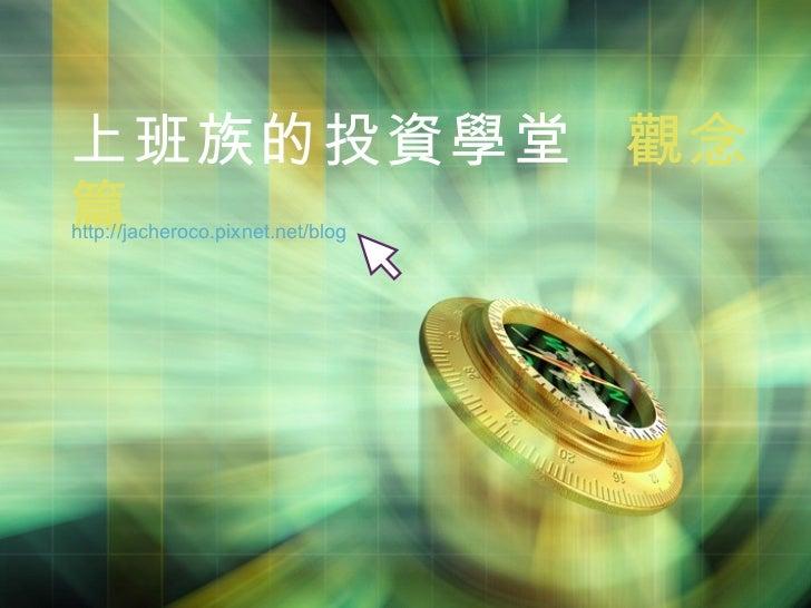 上班族的投資學堂  觀念篇 http://jacheroco.pixnet.net/blog