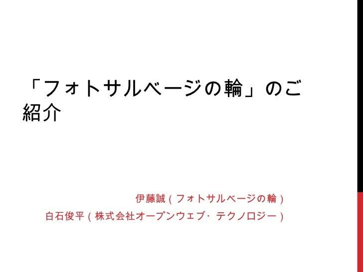 「フォトサルベージの輪」のご紹介 伊藤誠(フォトサルベージの輪) 白石俊平(株式会社オープンウェブ・テクノロジー)