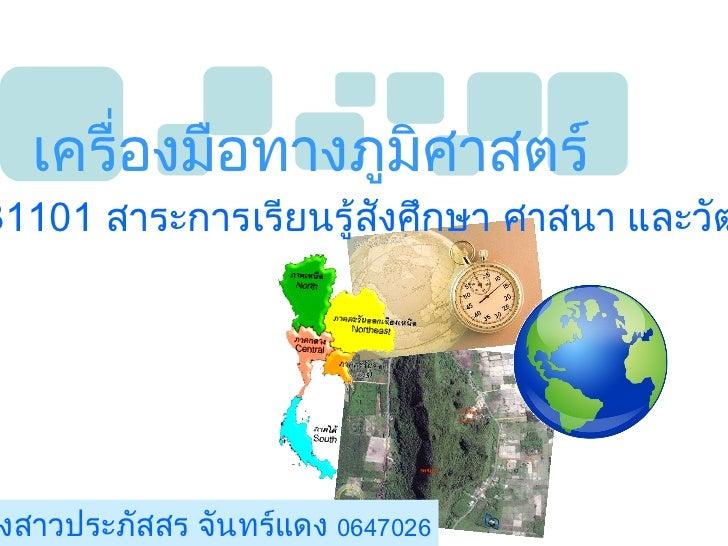 เครื่องมือทางภูมิศาสตร์ ส  31101  สาระการเรียนรู้สังศึกษา ศาสนา และวัฒนธรรม โดยนางสาวประภัสสร จันทร์แดง  0647026