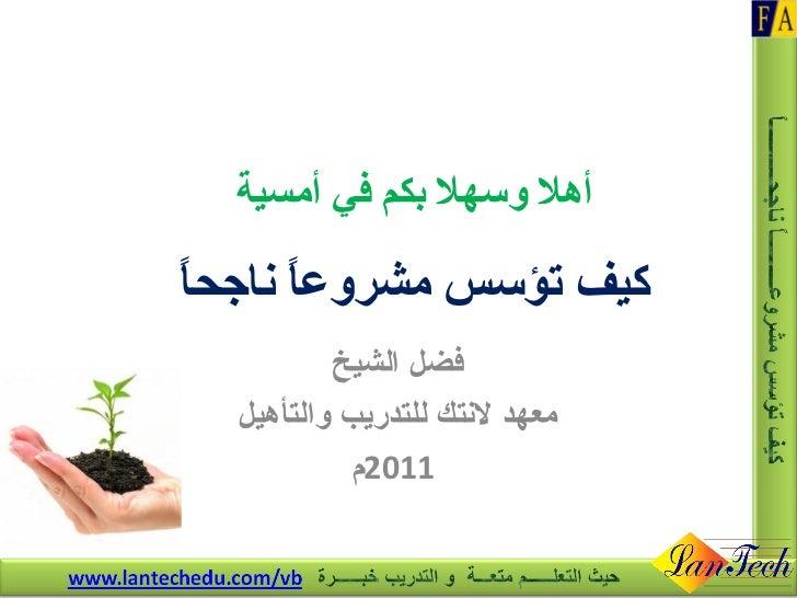 أهلا وسهلا بكم في أمسية كيف تؤسس مشروعاً ناجحاً فضل الشيخ معهد لانتك للتدريب والتأهيل 2011 م