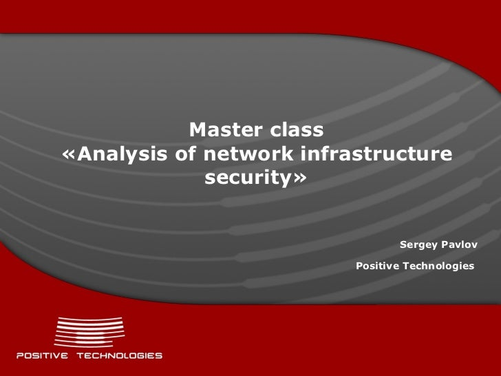 Master class « Analysis of network infrastructure security » Sergey Pavlov Positive  Technologies