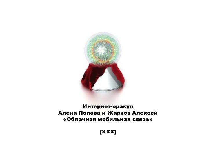 Интернет-оракулАлена Попова и Жарков Алексей«Облачная мобильная связь»<br />[XXX]<br />