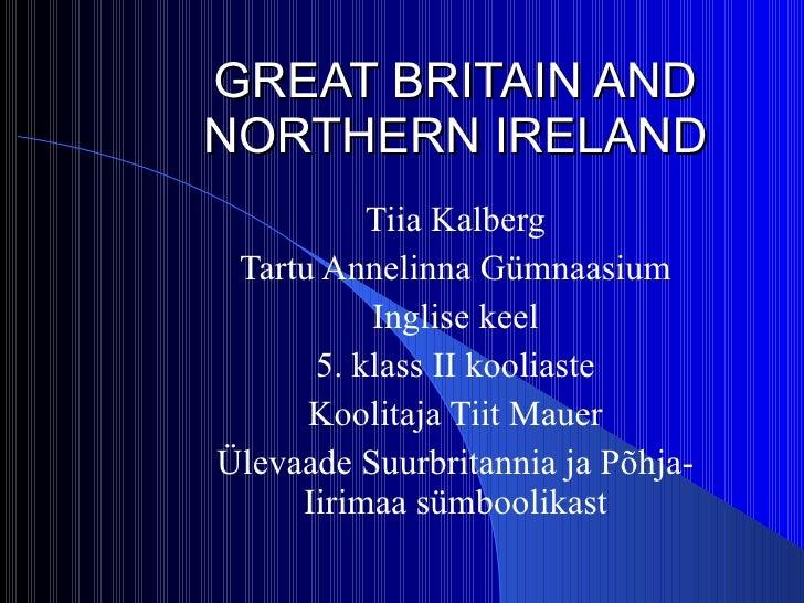 GREAT BRITAIN AND NORTHERN IRELAND Tiia Kalberg Tartu Annelinna Gümnaasium Inglise keel 5. klass II kooliaste Koolitaja Ti...