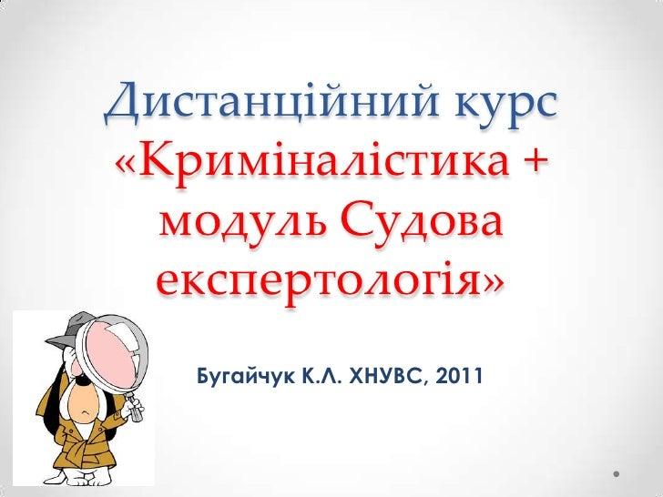 Дистанційний курс «Криміналістика + модуль Судова експертологія»<br />Бугайчук К.Л. ХНУВС, 2011<br />