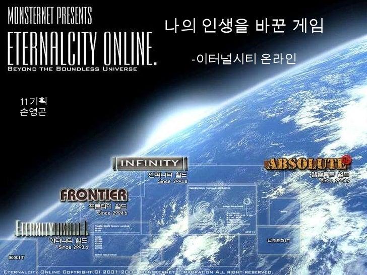 나의 인생을 바꾼 게임-이터널시티 온라인<br />11기획 <br />손영곤<br />