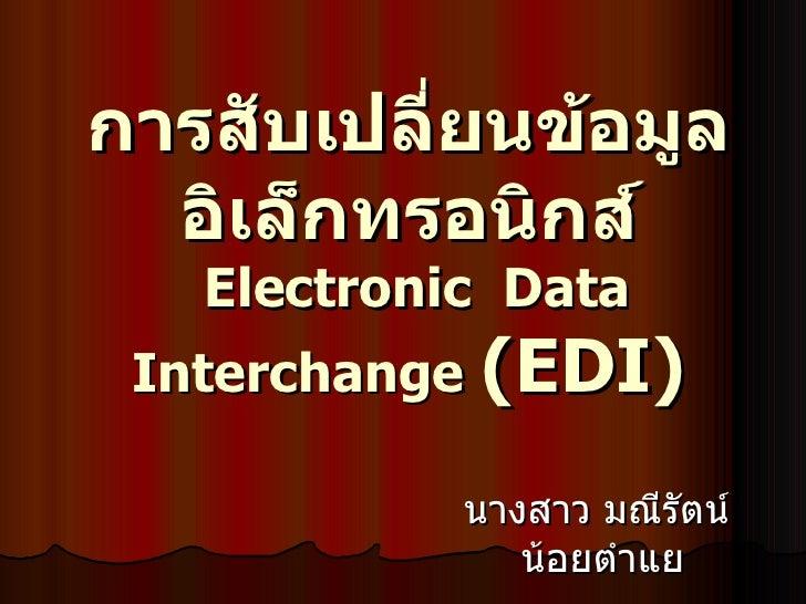 การสับเปลี่ยนข้อมูลอิเล็กทรอนิกส์   Electronic Data Interchange   ( EDI)   นางสาว มณีรัตน์  น้อยตำแย