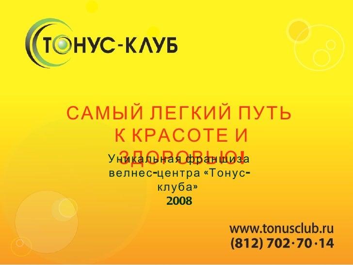 САМЫЙ ЛЕГКИЙ ПУТЬ  К КРАСОТЕ И ЗДОРОВЬЮ! Уникальная франшиза велнес-центра «Тонус-клуба»  2008