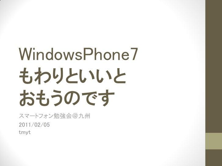 WindowsPhone7もわりといいとおもうのですスマートフォン勉強会@九州2011/02/05tmyt