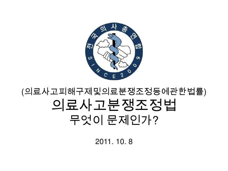 (의료사고피해구제및의료분쟁조정등에관한법률)의료사고분쟁조정법무엇이 문제인가?<br />2011. 10. 8<br />