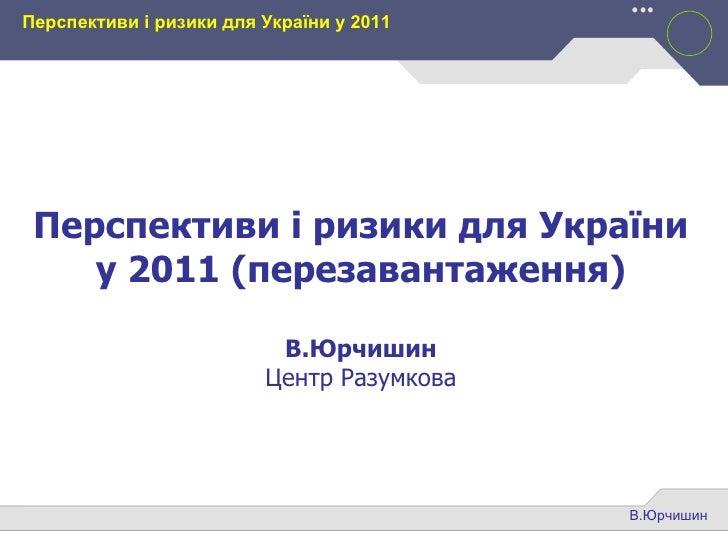 В.Юрчишин Перспективи і ризики для України у 2011 Перспективи і ризики для України у 2011 (перезавантаження) В.Юрчишин Цен...