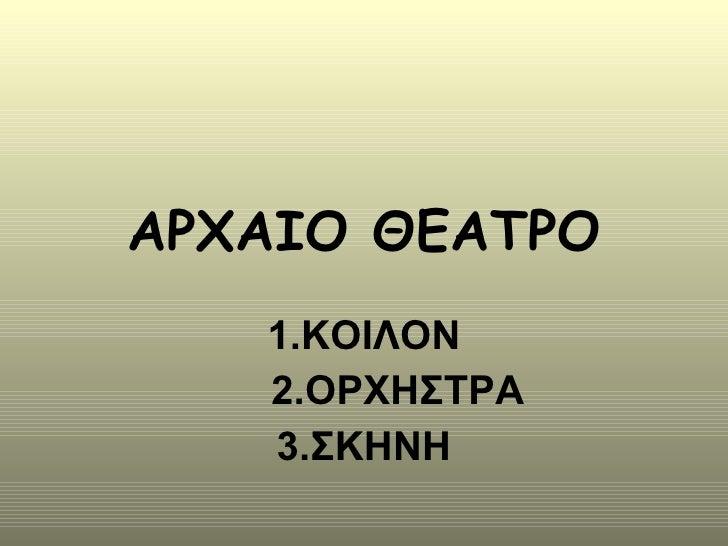 ΑΡΧΑΙΟ ΘΕΑΤΡΟ 1.ΚΟΙΛΟΝ 2.ΟΡΧΗΣΤΡΑ 3.ΣΚΗΝΗ