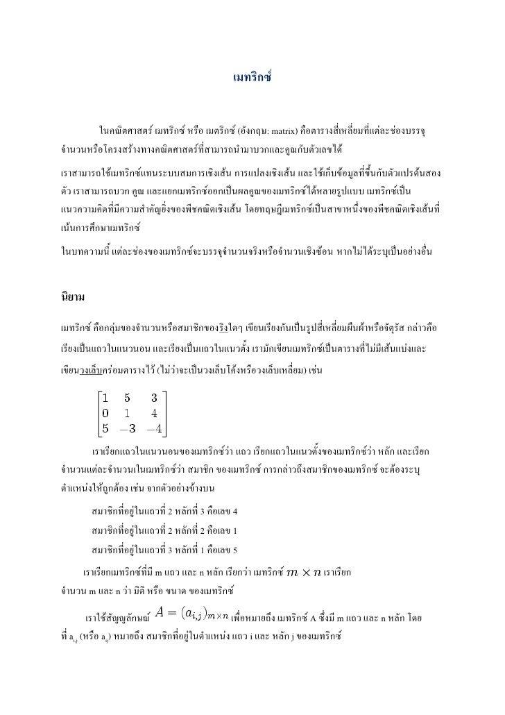 เมทริกซ์        ในคณิตศาสตร์ เมทริกซ์ หรือ เมตริกซ์ (อังกฤษ: matrix) คือตารางสี่เหลี่ยมที่แต่ละช่องบรรจุจานวนหรือโครงสร้าง...