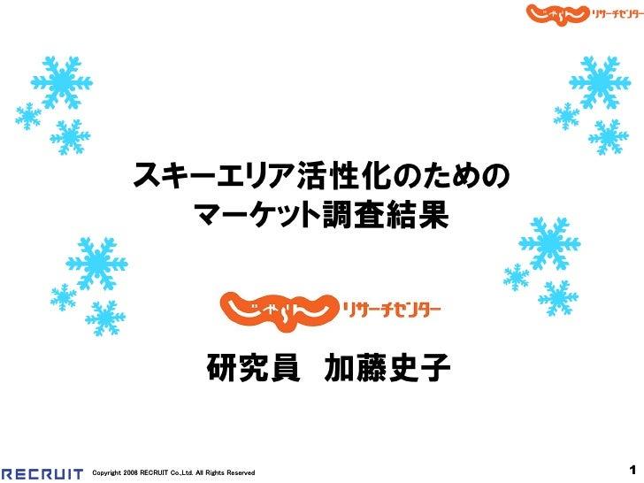 スキーエリア活性化のための              マーケット調査結果                                   研究員 加藤史子Copyright 2008 RECRUIT Co.,Ltd. All Rights ...