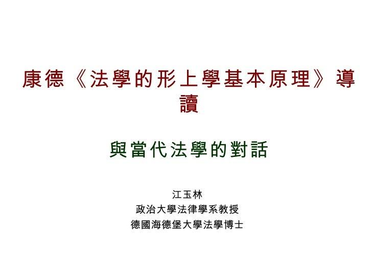 康德《法學的形上學基本原理》導讀 與當代法學的對話 江玉林 政治大學法律學系教授 德國海德堡大學法學博士