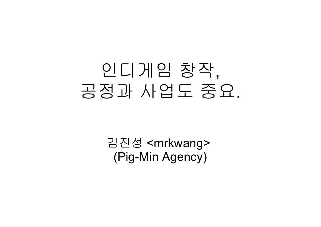 인디게임 창작 공정과 사업도 중요 - Pig-Min Agency 강의 1회, 2011/10/28.