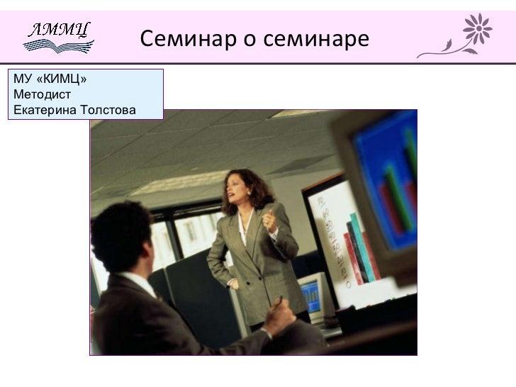 Семинар о семинаре  МУ «КИМЦ» Методист  Екатерина Толстова