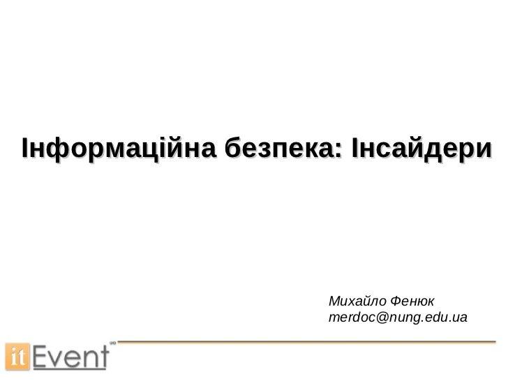 Інформаційна безпека: Інсайдери Михайло Фенюк  [email_address]
