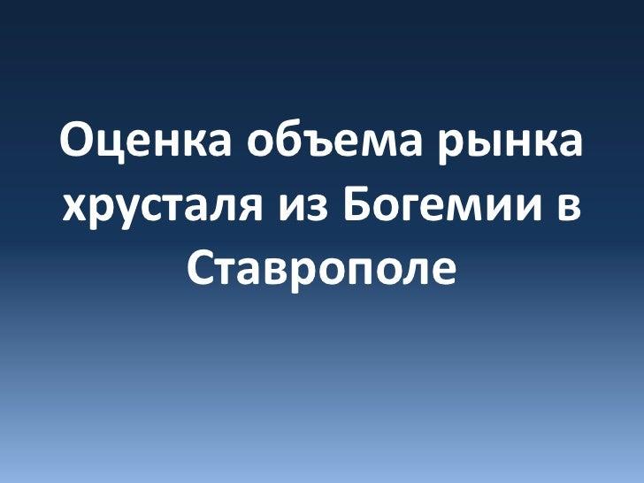 Оценка объема рынкахрусталя из Богемии в     Ставрополе