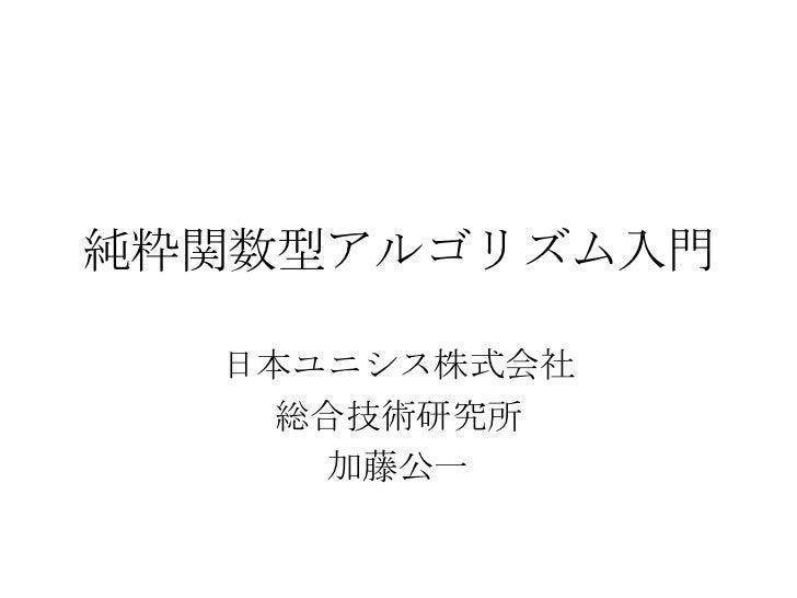 純粋関数型アルゴリズム入門  日本ユニシス株式会社   総合技術研究所     加藤公一