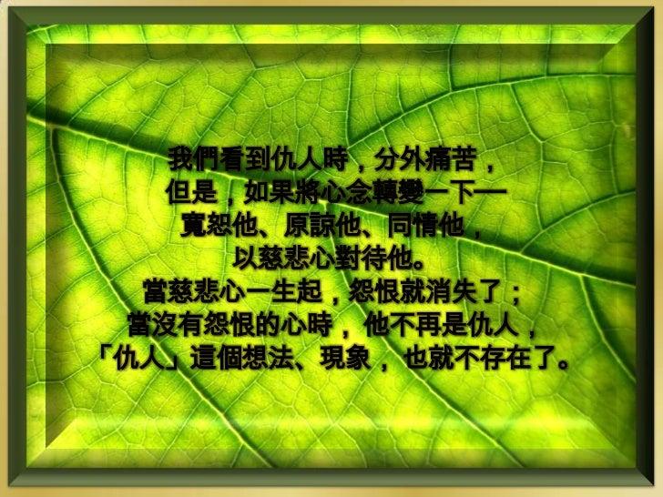 我們看到仇人時,分外痛苦,   但是,如果將心念轉變一下──    寬恕他、原諒他、同情他,      以慈悲心對待他。  當慈悲心一生起,怨恨就消失了; 當沒有怨恨的心時, 他不再是仇人,「仇人」這個想法、現象, 也就不存在了。