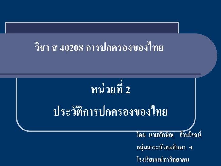 วิชา ส 40208 การปกครองของไทย            หน่ วยที่ 2    ประวัติการปกครองของไทย                      โดย นายทักษิณ ล้านโรจน์...