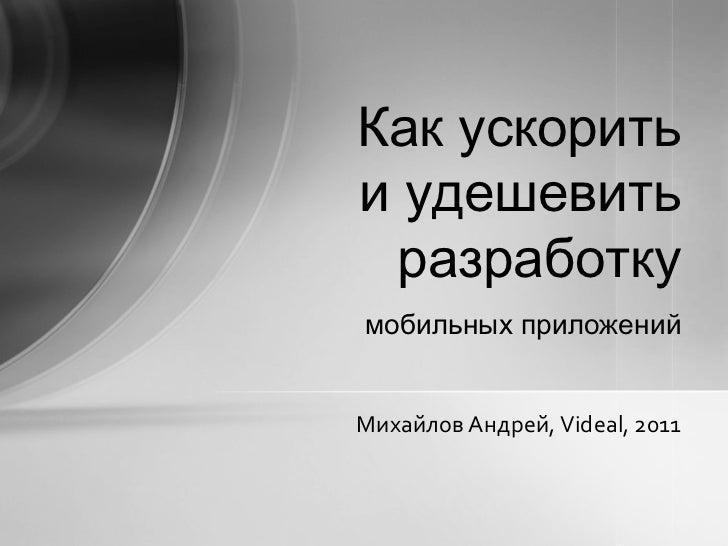 мобильных приложений Как  ускорить и удешевить разработку Михайлов Андрей , Videal, 2011