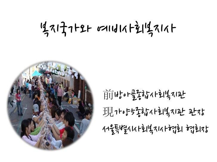 복지국가와 예비사회복지사     前방아골종합사회복지관     現가양5종합사회복지관 관장     서욳특별시사회복지사협회 협회장