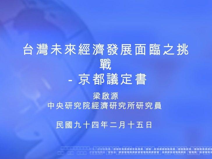台灣未來經濟發展面臨之挑戰 -京都議定書 梁啟源 中央研究院經濟研究所研究員   民國九十四年二月十五日