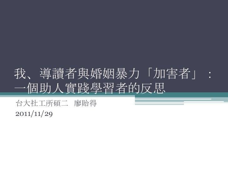 我、導讀者與婚姻暴力「加害者」:一個助人實踐學習者的反思台大社工所碩二 廖貽得2011/11/29