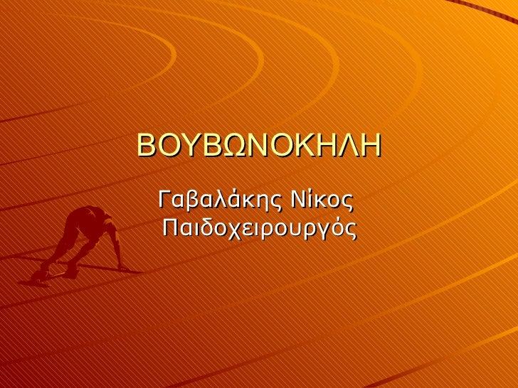 ΒΟΥΒΩΝΟΚΗΛΗ Γαβαλάκης Νίκος  Παιδοχειρουργός