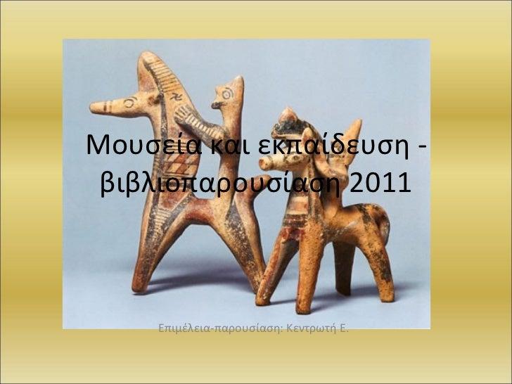 Μουσεία και εκπαίδευση - βιβλιοπαρουσίαση 2011 Επιμέλεια-παρουσίαση: Κεντρωτή Ε.