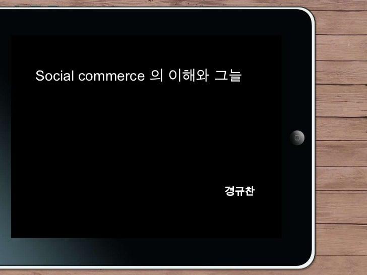 Social commerce 의 이해와 그늘                     경규찬