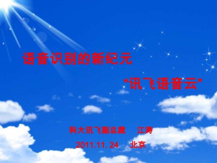 """语音识别的新纪元                 """"讯飞语音云""""   科大讯飞副总裁        江涛   2011.11. 24   北京"""
