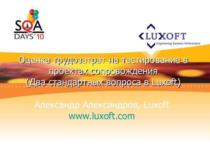 Оценка трудозатрат на тестирование в проектах сопровождения ( Два стандартных вопроса в  Luxoft) Александр Александров,  L...