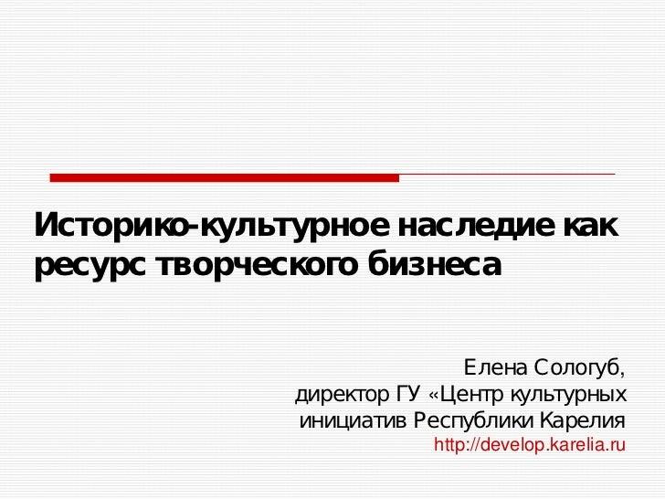 Историко-культурное наследие какресурс творческого бизнеса                             Елена Сологуб,              директо...
