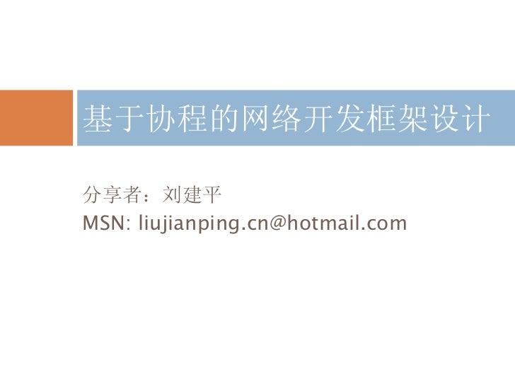 <ul><li>分享者:刘建平 </li></ul><ul><li>MSN: liujianping.cn@hotmail.com </li></ul>基于协程的网络开发框架设计