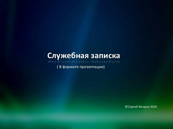 Служебная записка  ( В формате презентации)                             ©Сергей Флоров 2010