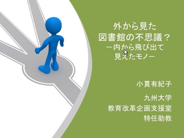 外から見た図書館の不思議?-内から飛び出て 見えたモノ-     小貫有紀子                  九州大学 教育改革企画支援室      特任助教
