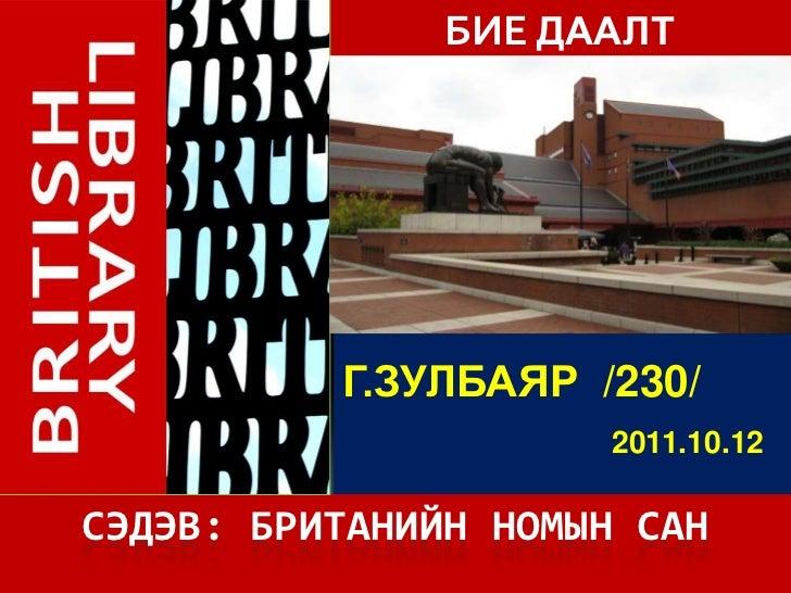 БИЕ ДААЛТ          Г.ЗУЛБАЯР /230/                     2011.10.12СЭДЭВ: БРИТАНИЙН НОМЫН САН